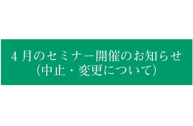 4月のセミナー開催について(中止・変更のお知らせ)